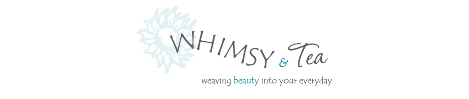 Whimsy and Tea, weaving beauty into your everyday